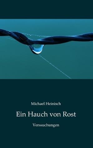 Ein Hauch von Rost: Verssuchungen Michael Heinisch