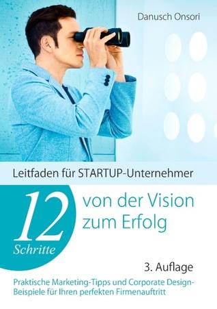 12 Schritte von der Vision zum Erfolg: Leitfaden für STARTUP-Unternehmer  by  Danusch Onsori