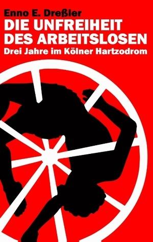 Die Unfreiheit des Arbeitslosen: Drei Jahre im Kölner Hartzodrom  by  Enno E. Dreßler