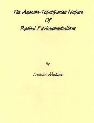 The Anarcho-Totalitarian Nature Of Radical Environmentalism  by  Frederick Meekins
