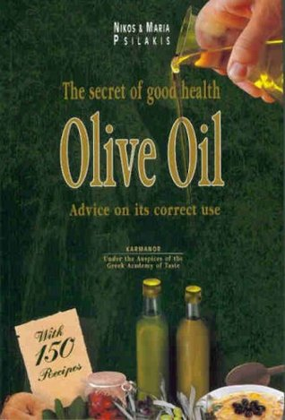 Olive Oil: The Secret Of Good Health With Advice On Its Correct Use Nikos Psilakis
