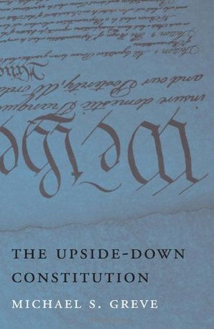 The Upside-Down Constitution  by  Michael S. Greve