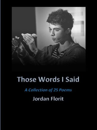 Those Words I Said - A Collection of 25 Poems  by  Jordan Florit