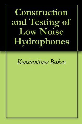 Construction and Testing of Low Noise Hydrophones  by  Konstantinos Bakas