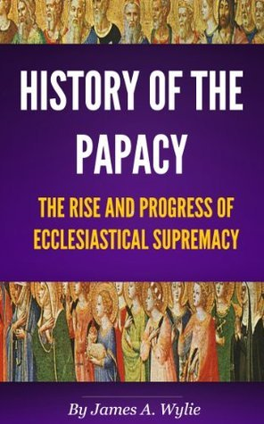 History of the Papacy (By universal consent, pronounced to be the first work of its class.)  by  James Aitken Wylie