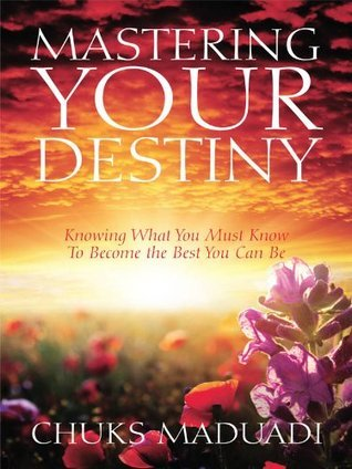 Mastering Your Destiny: Knowing What You Must Know To Become the Best You Can Be  by  Chuks Maduadi