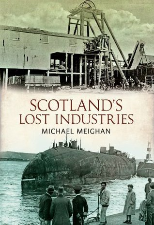 Scotlands Lost Industries  by  Michael Meighan