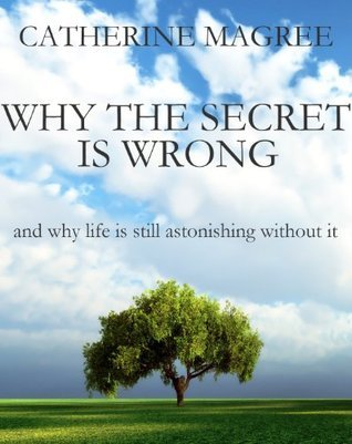Why The Secret Is Wrong and Why Life Is Still Astonishing without It  by  Catherine Magree