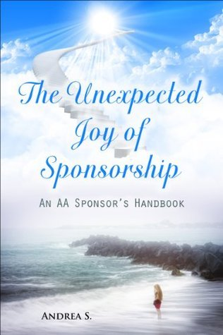 The Unexpected Joy of Sponsorship: An AA handbook for sponsors Andrea S