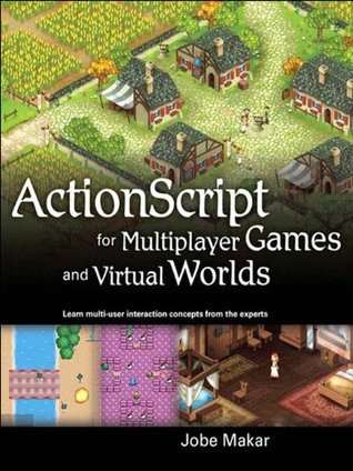 ActionScript for Multiplayer Games and Virtual Worlds Jobe Makar