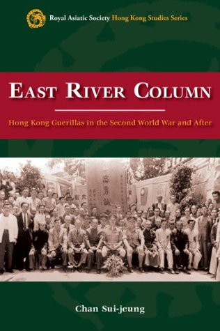 East River Column: Hong Kong Guerrillas in the Second World War and After (Royal Asiatic Society Hong Kong Studies Series) Chan Sui-jeung