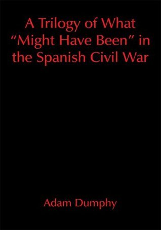 A Trilogy of What Might Have Been in the Spanish Civil War  by  Adam Dumphy