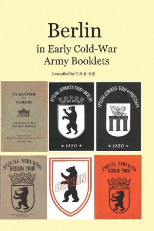 Berlin in Early Cold-War Army Booklets: 1946-1958  by  T.H.E. Hill