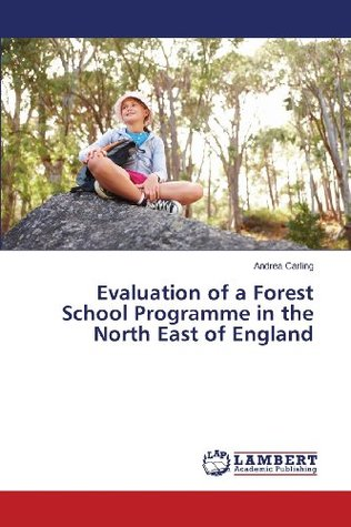 Evaluation of a Forest School Programme in the North East of England  by  Andrea Carling