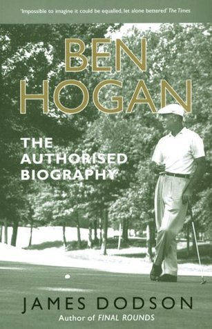 Ben Hogan: The Authorised Biography  by  James Dodson