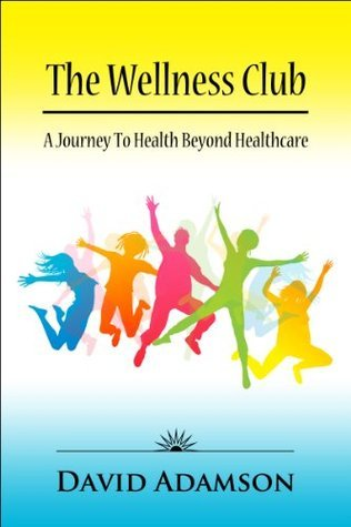The Wellness Club: A Journey to Health Beyond Healthcare  by  David Adamson