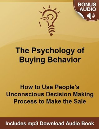Psychology of Buying Behavior Revealed - How to Use Peoples Unconscious Decision Making Process to Make the Sale Michael Senoff