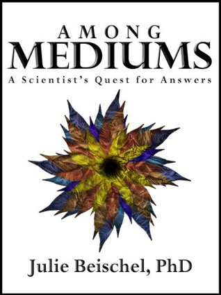 Among Mediums: A Scientists Quest for Answers  by  Julie Beischel