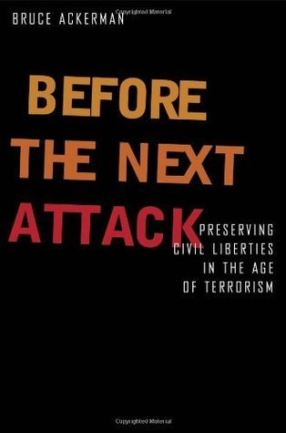 Before The Next Attack: Preserving Civil Liberties In An Age Of Terrorism Bruce Ackerman