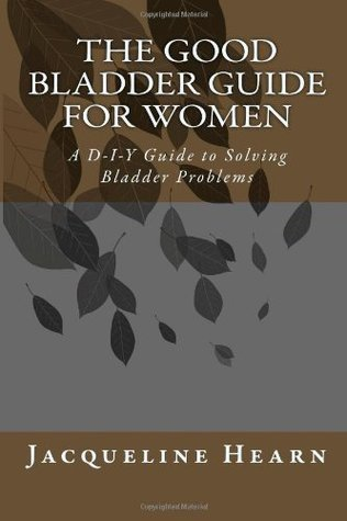 The Good Bladder Guide for Women: A D-I-Y Guide to Solving Bladder Problems Mrs Jacqueline Mary Hearn