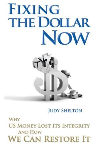 Fixing The Dollar Now: Why US Money Lost Its Integrity and How We Can Restore It  by  Judy Shelton
