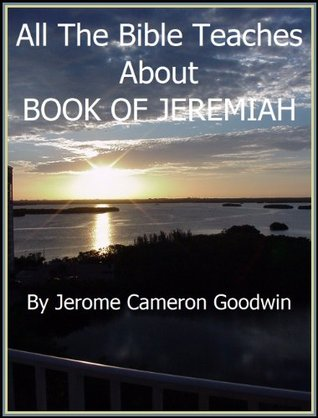 JEREMIAH, BOOK OF - All The Bible Teaches About  by  Jerome Goodwin