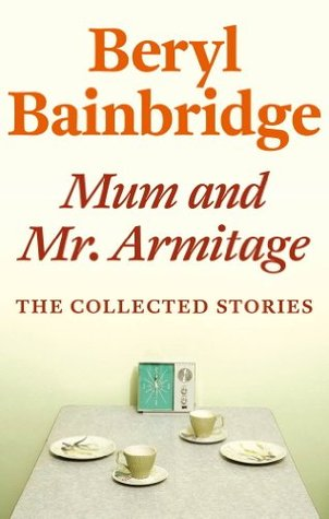 Mum and Mr Armitage: The Collected Stories of Beryl Bainbridge  by  Beryl Bainbridge