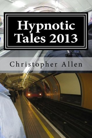 Hypnotic Tales 2013 (An anthology of short stories with many themes including paranormal phenomena, past life regression and a transhuman future). Christopher Allen