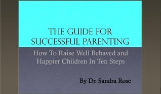 The Guide For Successful Parenting: How To Raise Well Behaved and Happier Children In Ten Steps, By Dr. Sandra Rose  by  Dr. Sandra Rose
