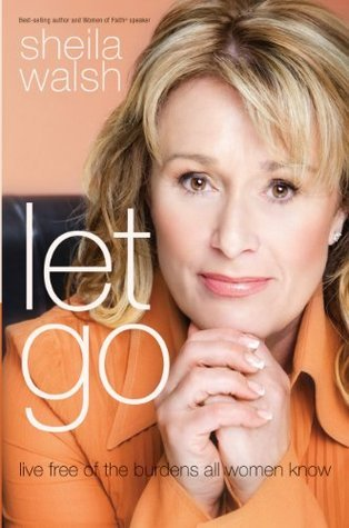Let Go: Live Free of the Burdens All Women Know Sheila Walsh
