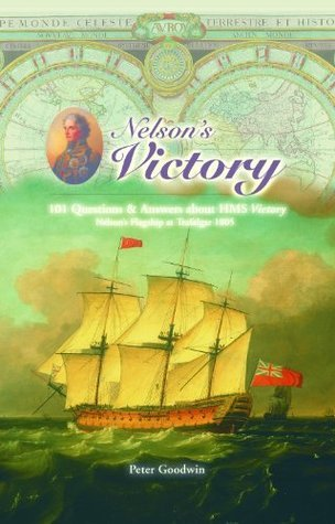 Nelsons Victory: 101 Questions and Answers About HMS Victory, Nelsons Flagship at Trafalgar 1805 Peter Goodwin