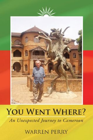 You Went Where? : An Unexpected Journey to Cameroon Warren Perry