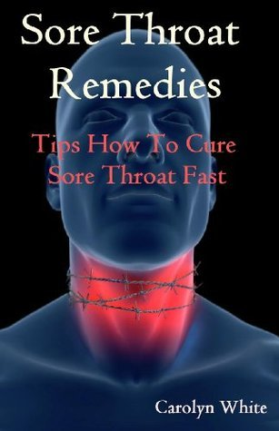 Sore Throat Remedies: Tips How To Cure Throat Fast  by  Carolyn White