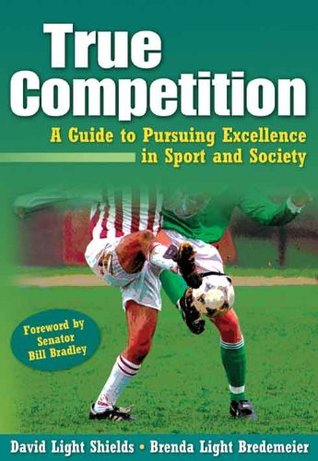 True Competition: A Guide to Pursuing Excellence in Sport and Society  by  David Light Shields