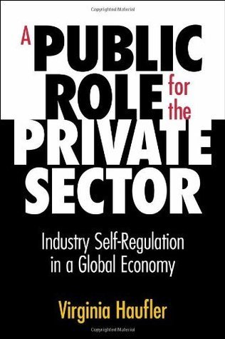 A Public Role for the Private Sector : Industry Self-Regulation in a Global Economy Virginia Haufler