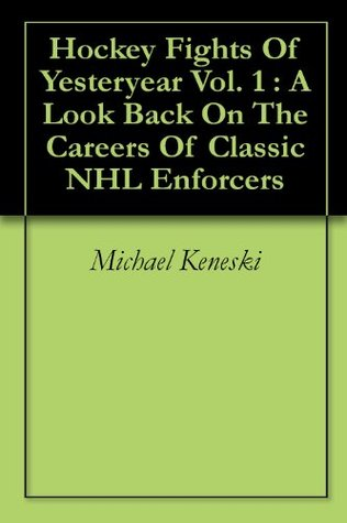 Hockey Fights Of Yesteryear Vol. 1 : A Look Back On The Careers Of Classic NHL Enforcers  by  Michael Keneski