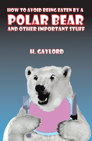 How To Avoid Being Eaten By A Polar Bear And Other Important Stuff  by  H. Gaylord