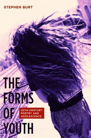The Forms of Youth: Twentieth-Century Poetry and Adolescence Stephen Burt
