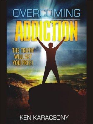 Overcoming Addiction - The Truth Will Set You Free! Ken Karacsony