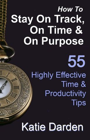 How to Stay On Track, On Time and On Purpose - 55 Highly Effective Time and Productivity Tips Katie Darden