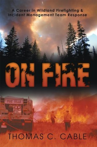 ON FIRE: A Career in Wildland Firefighting and Incident Management Team Response  by  Thomas C. Cable