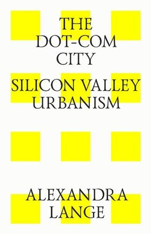 The dot-com city. Silicon valley urbanism  by  Alexandra Lange