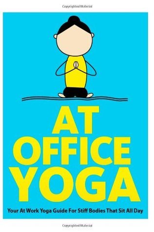 At Office Yoga: Your At Work Yoga Guide For Stiff Bodies That Sit All Day: 7 Julie Schoen