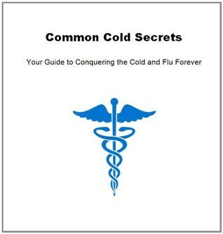 Common Cold Secrets: Your Guide to Conquering the Cold and Flu Forever Tricia Bell