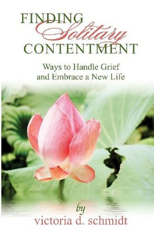 Finding Solitary Contentment: Ways to Handle Grief and Embrace a New Life  by  Victoria D Schmidt