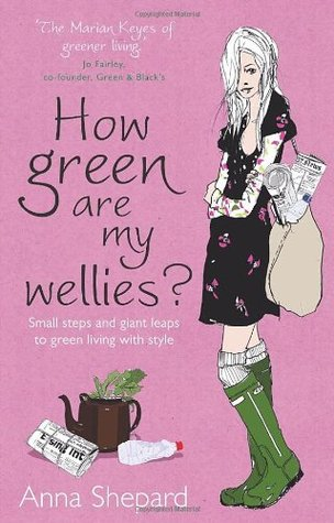 How green Are My Wellies?: Small Steps And Giant Leaps To Green Living With Style Anna Shepard