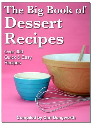 Dessert Recipes - 300 Classic, Traditional, Favorite Pudding, and Sweet Confectioneries  by  Carl Dungworth