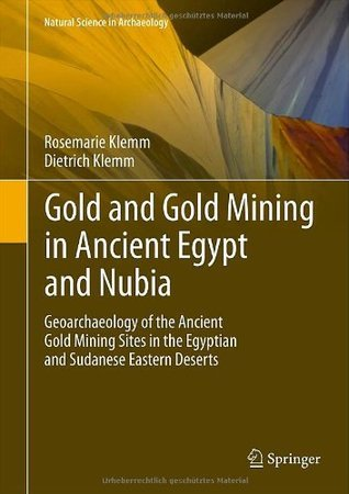 Gold and Gold Mining in Ancient Egypt and Nubia: Geoarchaeology of the Ancient Gold Mining Sites in the Egyptian and Sudanese Eastern Deserts  by  Dietrich Klemm