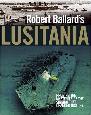 Robert Ballards Lusitania: Probing the Mysteries of the Sinking That Changed History  by  Robert D. Ballard