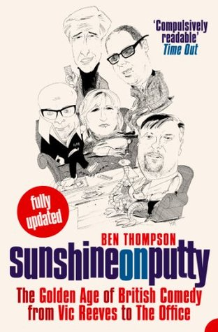 Sunshine on Putty: The Golden Age of British Comedy from Vic Reeves to The Office: The Golden Age of British Comedy from Vic Reeves to The Office Ben Thompson